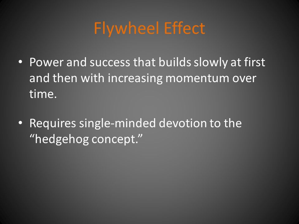 "Flywheel Effect Power and success that builds slowly at first and then with increasing momentum over time. Requires single-minded devotion to the ""hed"