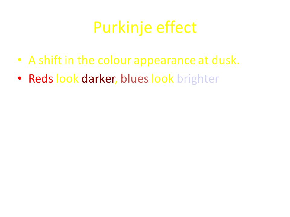 Purkinje effect A shift in the colour appearance at dusk. Reds look darker, blues look brighter