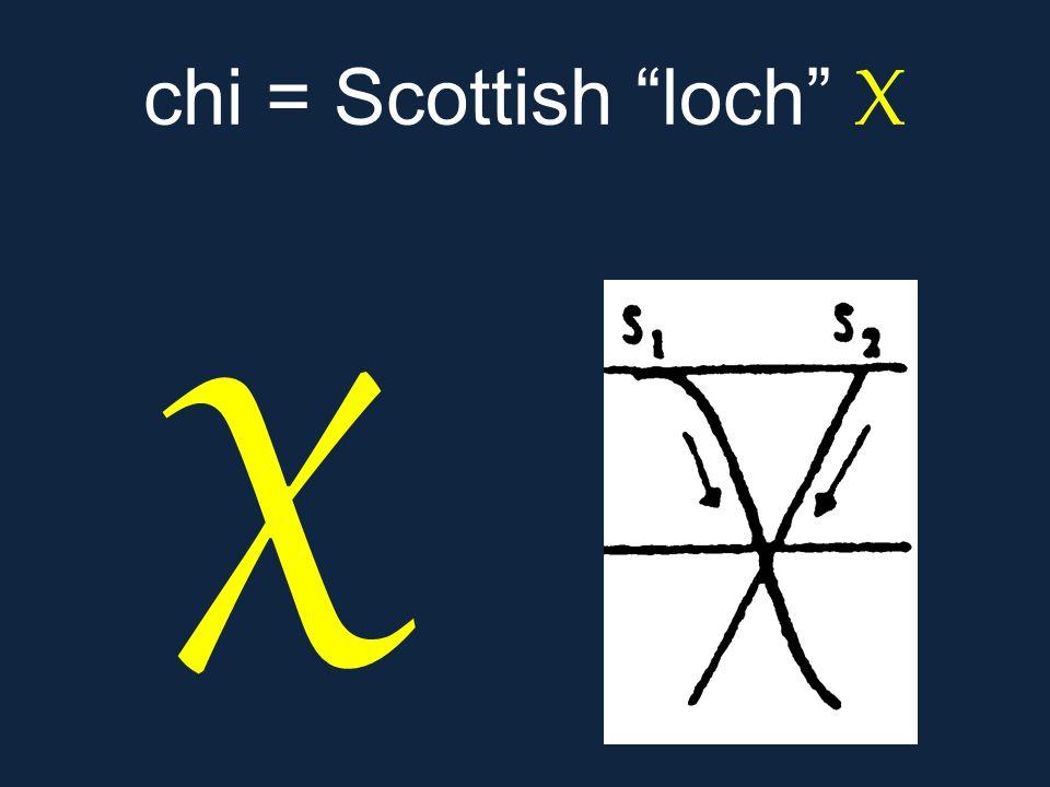 """χ chi = Scottish """"loch"""" Χ"""