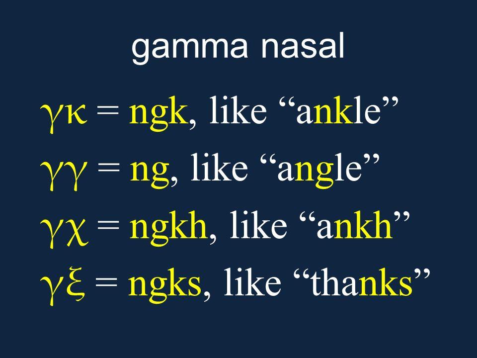 "gamma nasal γκ = ngk, like ""ankle"" γγ = ng, like ""angle"" γχ = ngkh, like ""ankh"" γξ = ngks, like ""thanks"""
