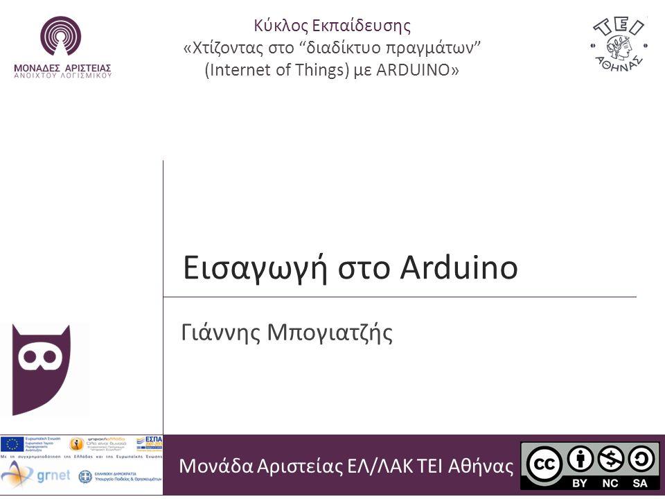 Εισαγωγή στο Arduino Μονάδα Αριστείας ΕΛ/ΛΑΚ ΤΕΙ Αθήνας Γιάννης Μπογιατζής Κύκλος Εκπαίδευσης «Χτίζοντας στο διαδίκτυο πραγμάτων (Internet of Things) με ARDUINO»