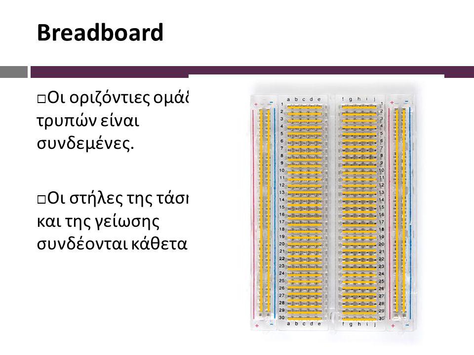 Breadboard  Οι οριζόντιες ομάδες 5 τρυπών είναι συνδεμένες.  Οι στήλες της τάσης και της γείωσης συνδέονται κάθετα