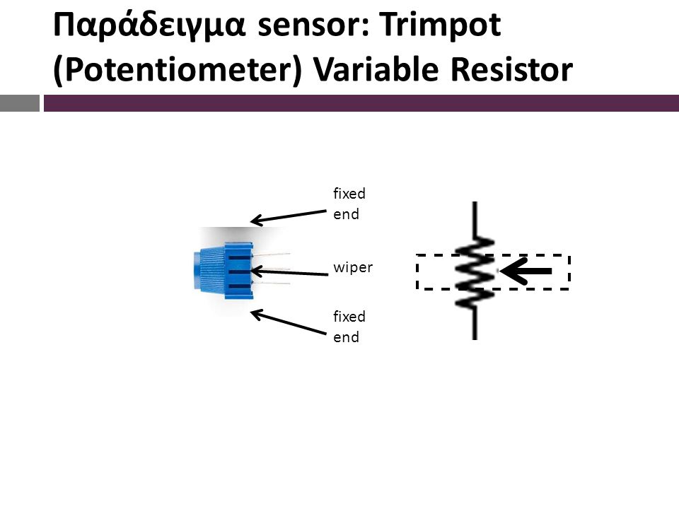 Παράδειγμα sensor: Trimpot (Potentiometer) Variable Resistor wiper fixed end fixed end