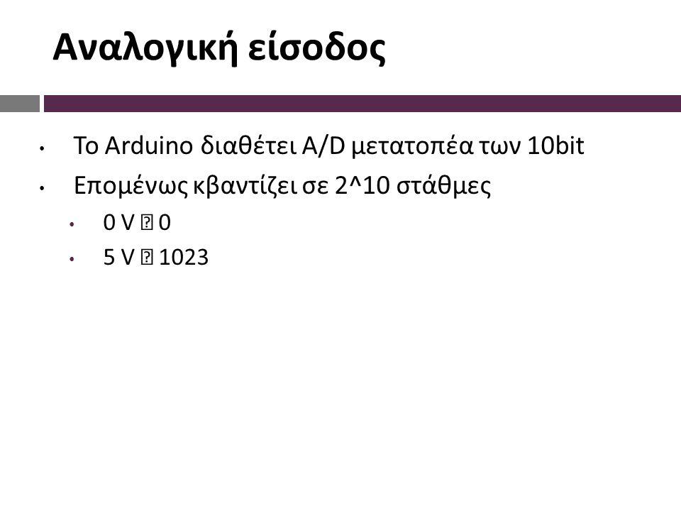 Αναλογική είσοδος Το Arduino διαθέτει A/D μετατοπέα των 10bit Επομένως κβαντίζει σε 2^10 στάθμες 0 V  0 5 V  1023