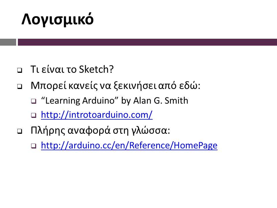 """Λογισμικό  Τι είναι το Sketch?  Μπορεί κανείς να ξεκινήσει από εδώ:  """"Learning Arduino"""" by Alan G. Smith  http://introtoarduino.com/ http://introt"""