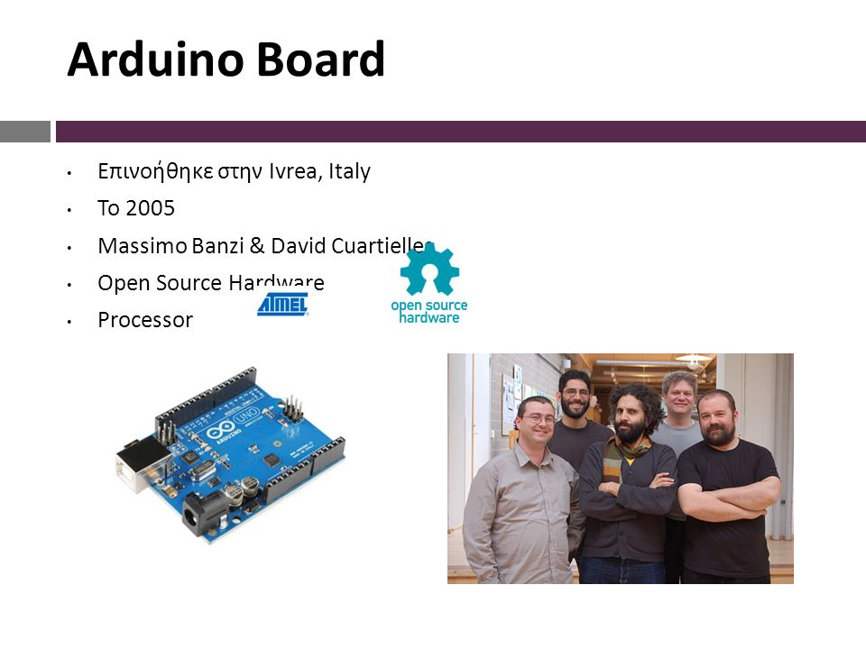 Arduino Board Επινοήθηκε στην Ivrea, Italy Το 2005 Massimo Banzi & David Cuartielles Open Source Hardware Processor
