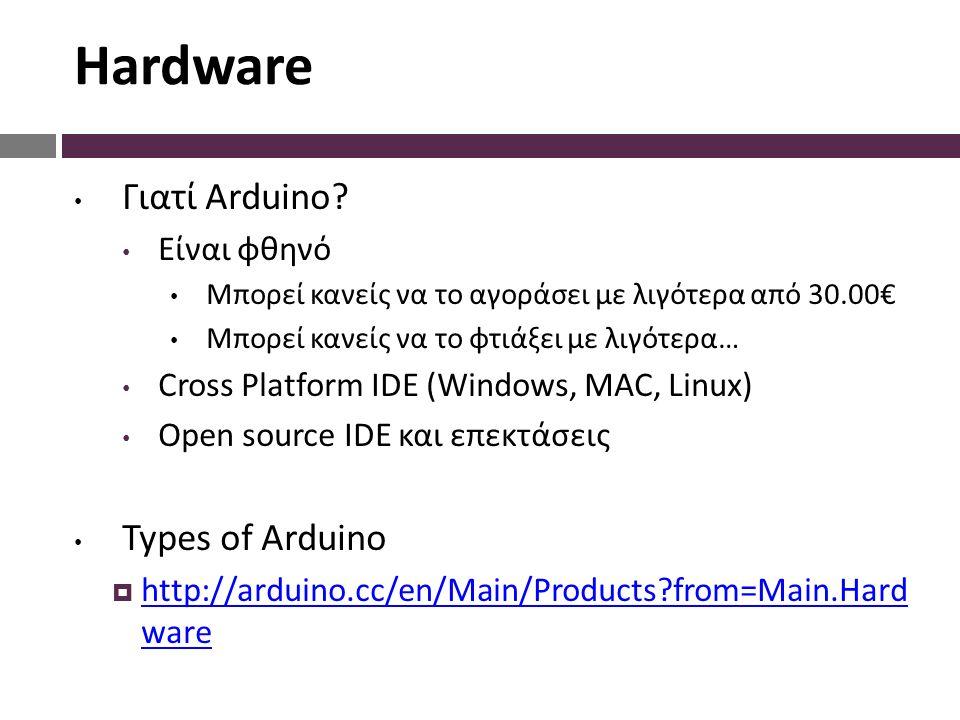 Hardware Γιατί Arduino? Είναι φθηνό Μπορεί κανείς να το αγοράσει με λιγότερα από 30.00€ Μπορεί κανείς να το φτιάξει με λιγότερα… Cross Platform IDE (W