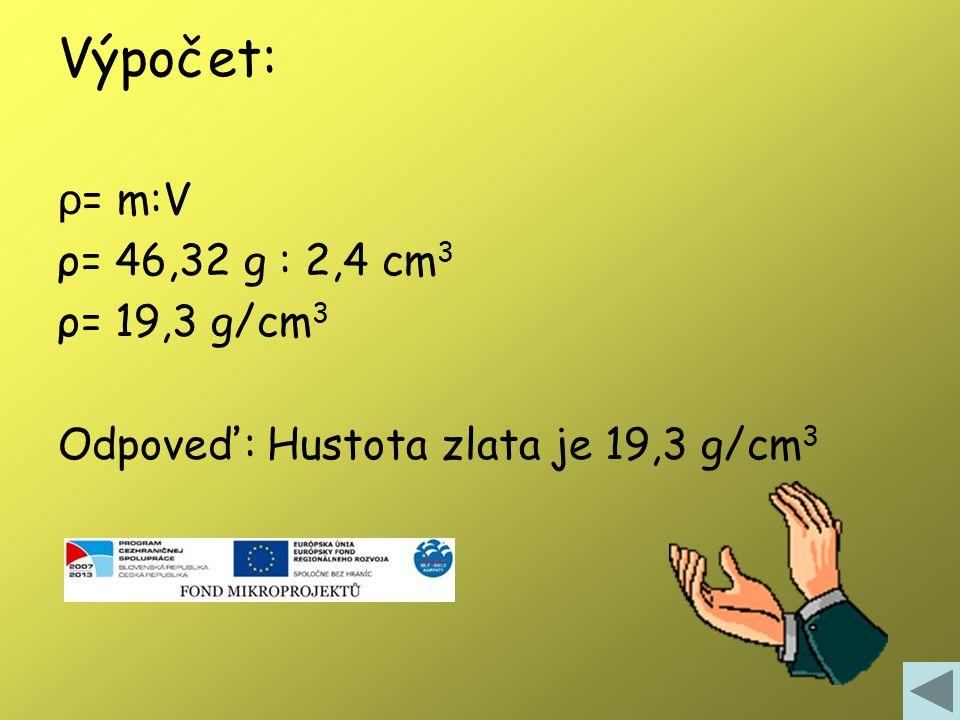 Príklad: Zlatý náramok s objemom 2,4 cm 3 má hmotnosť 46,32 g. Vypočítajte hustotu zlata v jednotkách: g/cm 3 Výpočet: