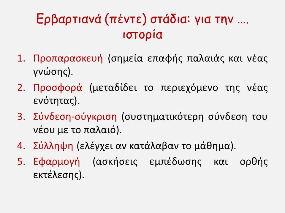 Ερβαρτιανά (πέντε) στάδια: για την …. ιστορία 1.Προπαρασκευή (σημεία επαφής παλαιάς και νέας γνώσης). 2.Προσφορά (μεταδίδει το περιεχόμενο της νέας εν