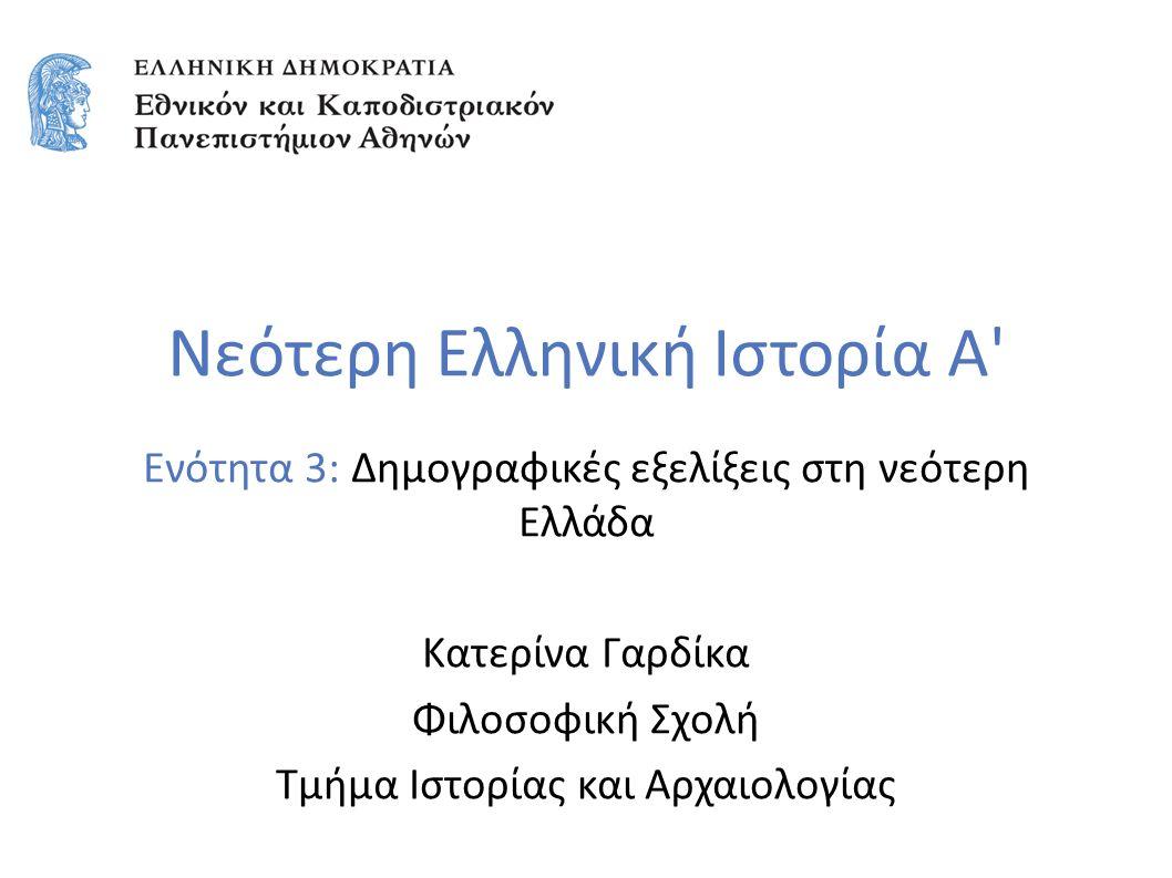 Νεότερη Ελληνική Ιστορία Α' Ενότητα 3: Δημογραφικές εξελίξεις στη νεότερη Ελλάδα Κατερίνα Γαρδίκα Φιλοσοφική Σχολή Τμήμα Ιστορίας και Αρχαιολογίας