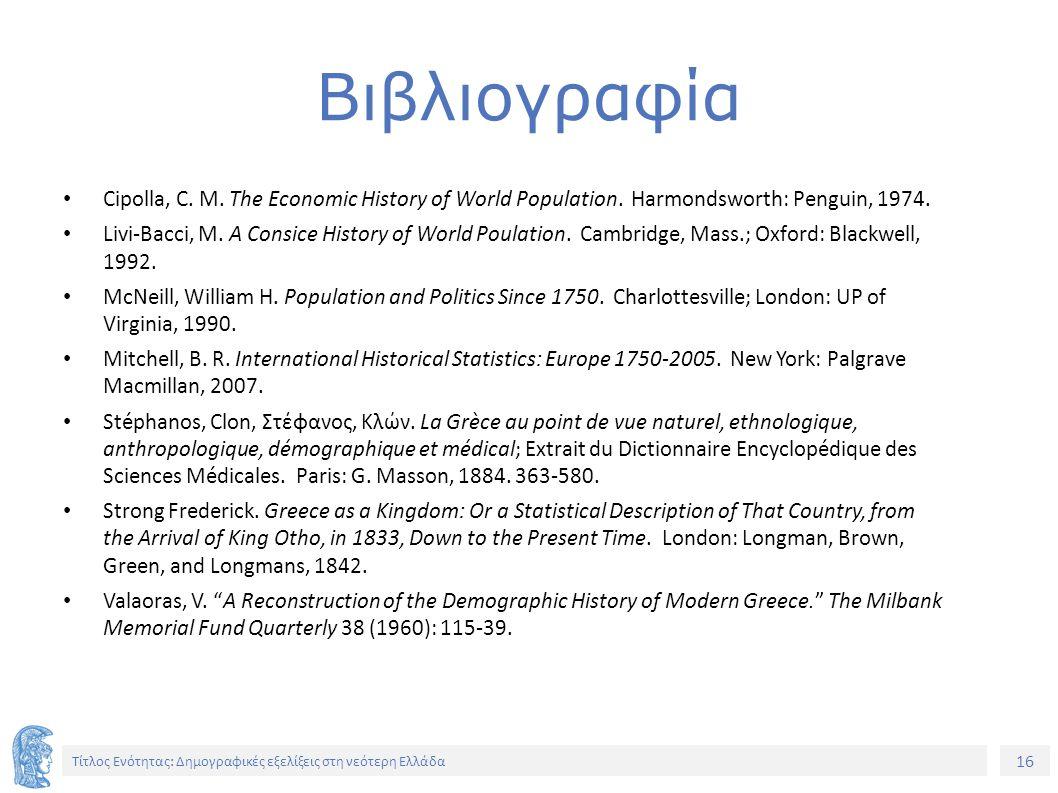 16 Τίτλος Ενότητας: Δημογραφικές εξελίξεις στη νεότερη Ελλάδα Cipolla, C. M. The Economic History of World Population. Harmondsworth: Penguin, 1974. L