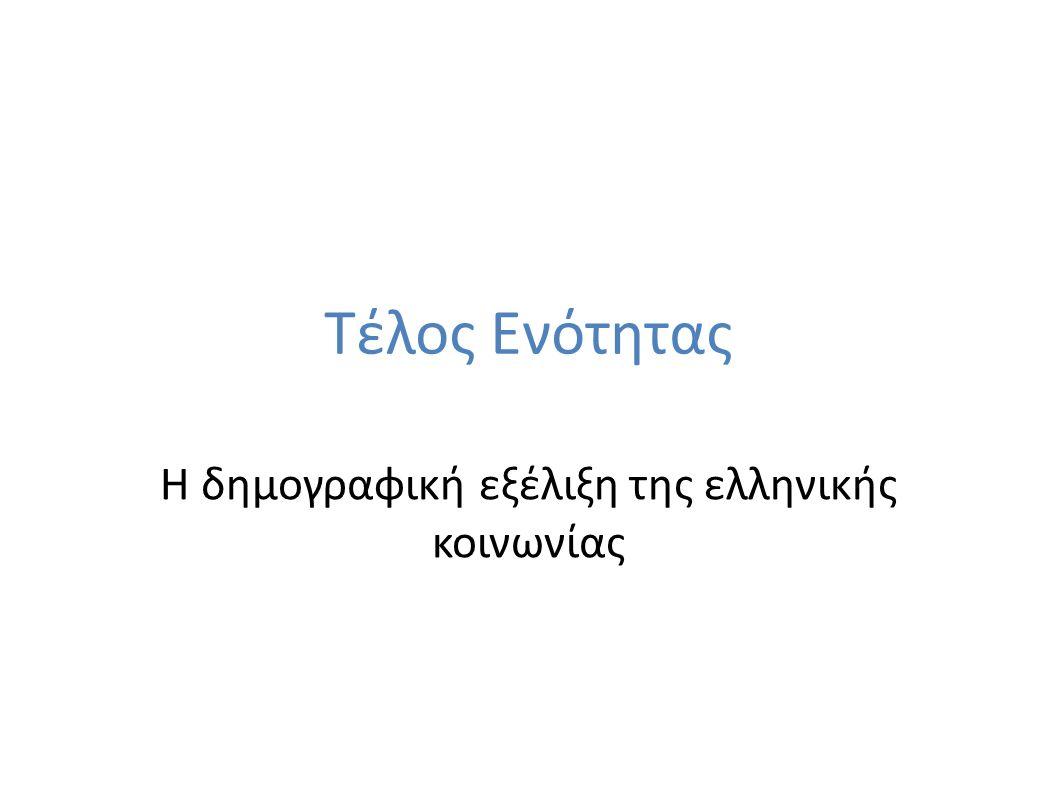 Τέλος Ενότητας Η δημογραφική εξέλιξη της ελληνικής κοινωνίας