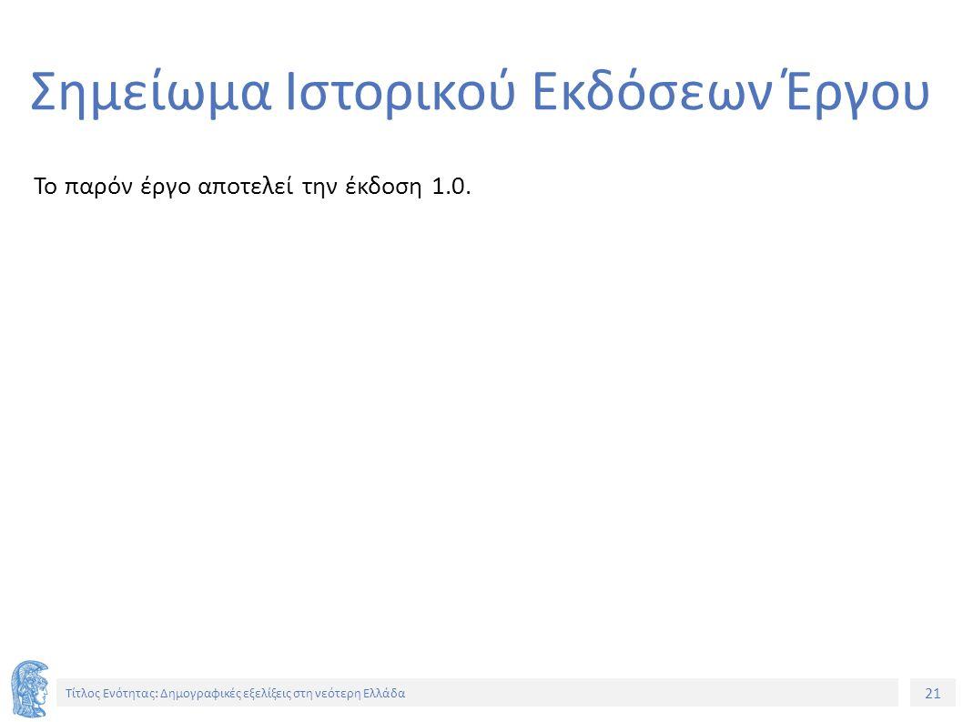 21 Τίτλος Ενότητας: Δημογραφικές εξελίξεις στη νεότερη Ελλάδα Σημείωμα Ιστορικού Εκδόσεων Έργου Το παρόν έργο αποτελεί την έκδοση 1.0.