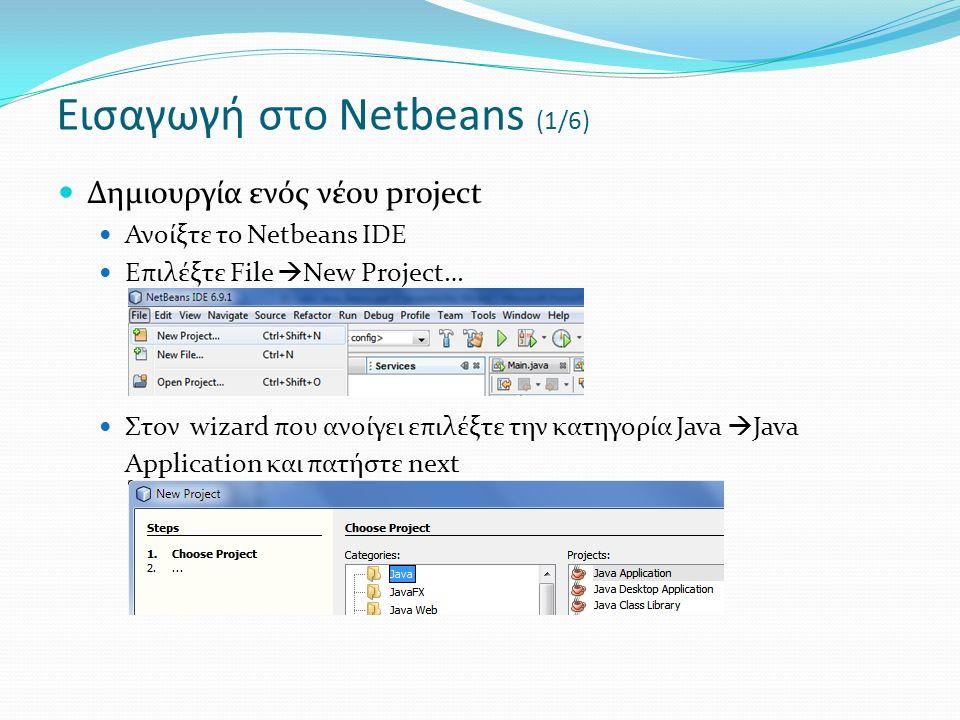 Δημιουργία ενός νέου project Ανοίξτε το Netbeans IDE Επιλέξτε File  New Project… Στον wizard που ανοίγει επιλέξτε την κατηγορία Java  Java Application και πατήστε next Εισαγωγή στο Netbeans (1/6)