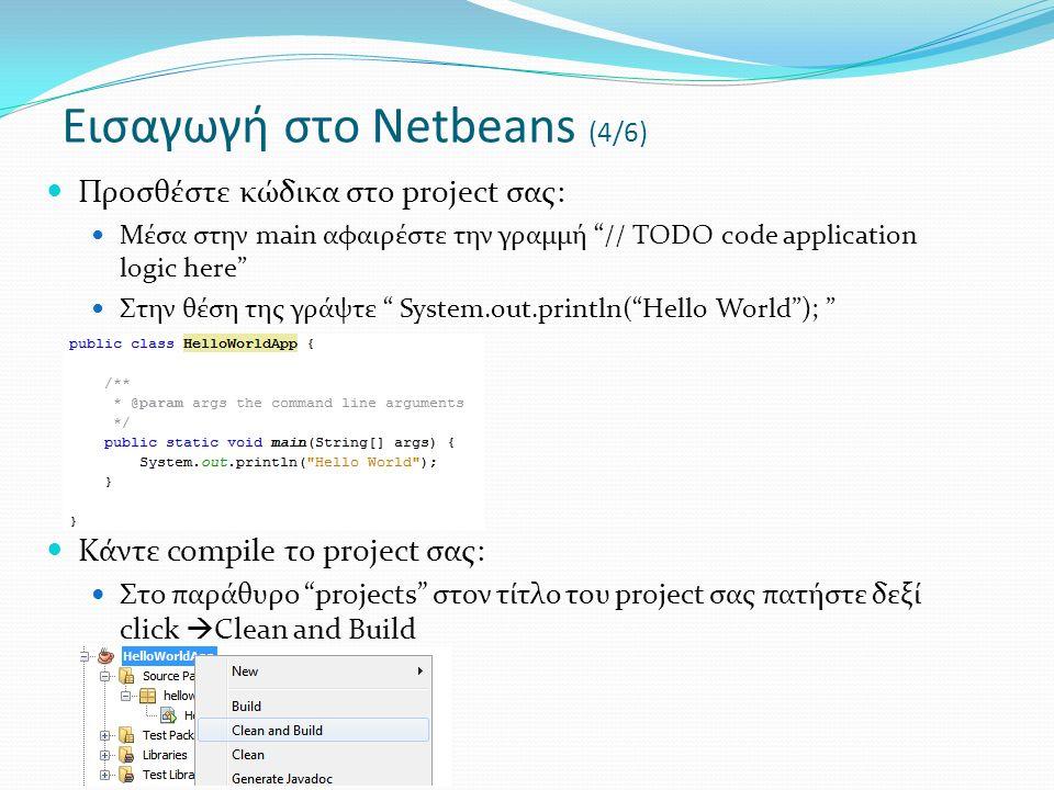 Προσθέστε κώδικα στο project σας: Μέσα στην main αφαιρέστε την γραμμή // TODO code application logic here Στην θέση της γράψτε System.out.println( Hello World ); Κάντε compile το project σας: Στο παράθυρο projects στον τίτλο του project σας πατήστε δεξί click  Clean and Build Εισαγωγή στο Netbeans (4/6)
