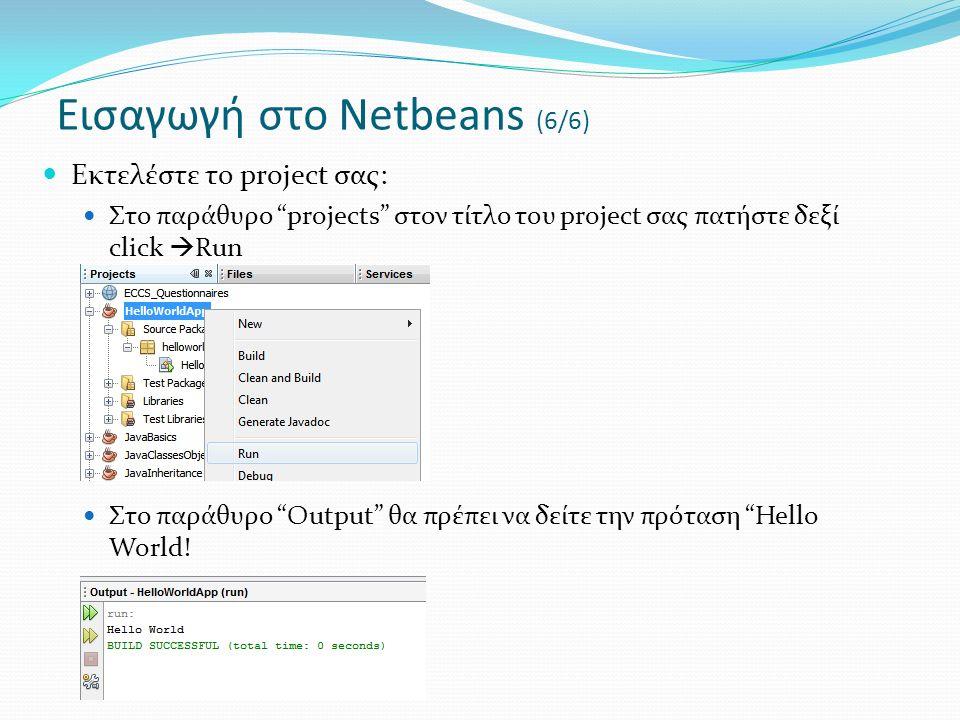 Εισαγωγή στο Netbeans (6/6) Εκτελέστε το project σας: Στο παράθυρο projects στον τίτλο του project σας πατήστε δεξί click  Run Στο παράθυρο Output θα πρέπει να δείτε την πρόταση Hello World!