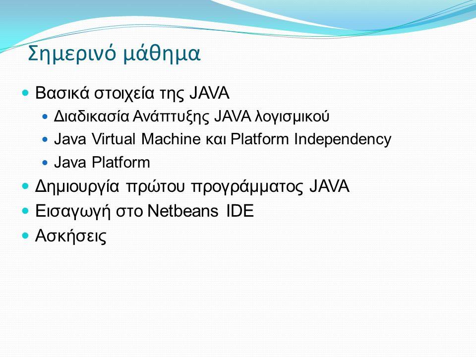 Βασικά στοιχεία της JAVA Διαδικασία Ανάπτυξης JAVA λογισμικού Java Virtual Machine και Platform Independency Java Platform Δημιουργία πρώτου προγράμματος JAVA Εισαγωγή στο Netbeans IDE Ασκήσεις Σημερινό μάθημα