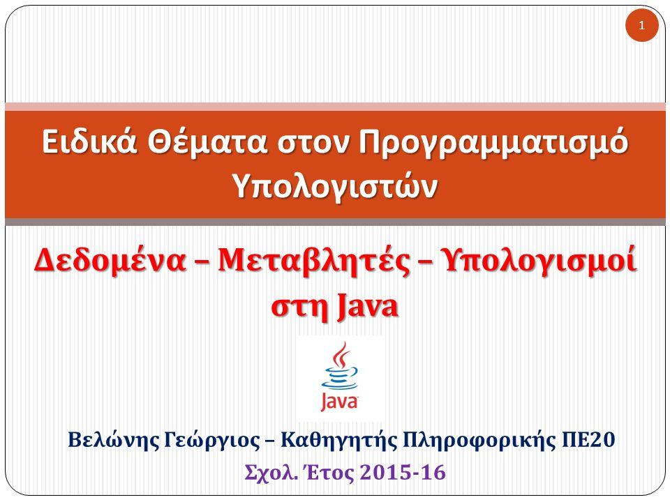 Δεδομένα – Μεταβλητές – Υπολογισμοί στη Java Ειδικά Θέματα στον Προγραμματισμό Υπολογιστών 1 Βελώνης Γεώργιος – Καθηγητής Πληροφορικής ΠΕ 20 Σχολ. Έτο