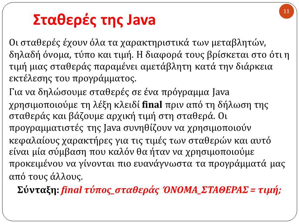 Σταθερές της Java Οι σταθερές έχουν όλα τα χαρακτηριστικά των μεταβλητών, δηλαδή όνομα, τύπο και τιμή. Η διαφορά τους βρίσκεται στο ότι η τιμή μιας στ