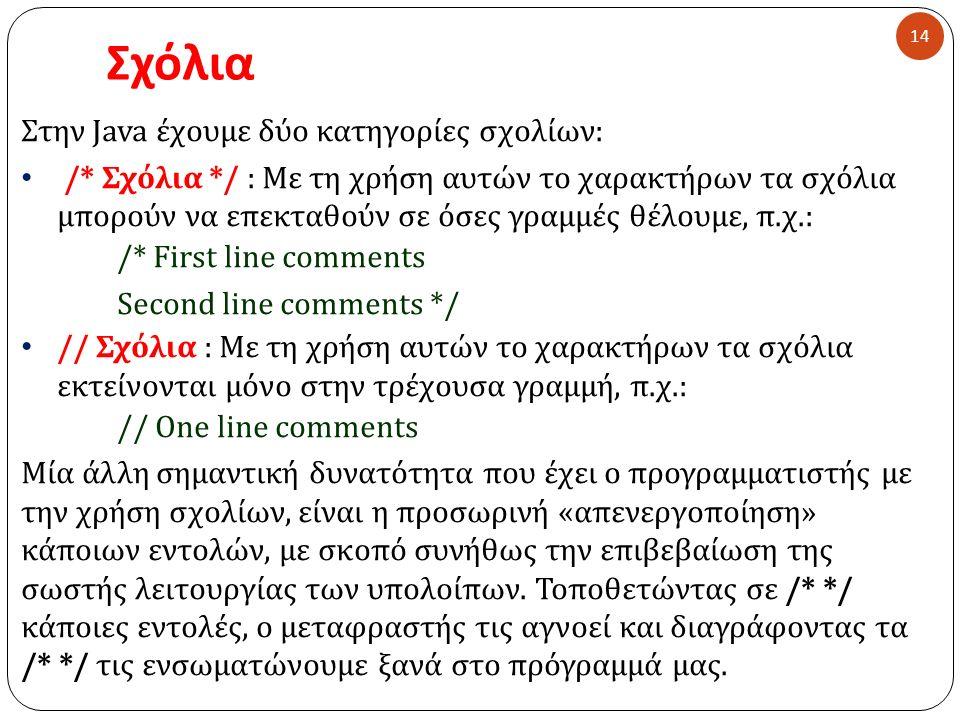 Σχόλια 14 Στην Java έχουμε δύο κατηγορίες σχολίων : /* Σχόλια */ : Με τη χρήση αυτών το χαρακτήρων τα σχόλια μπορούν να επεκταθούν σε όσες γραμμές θέλ