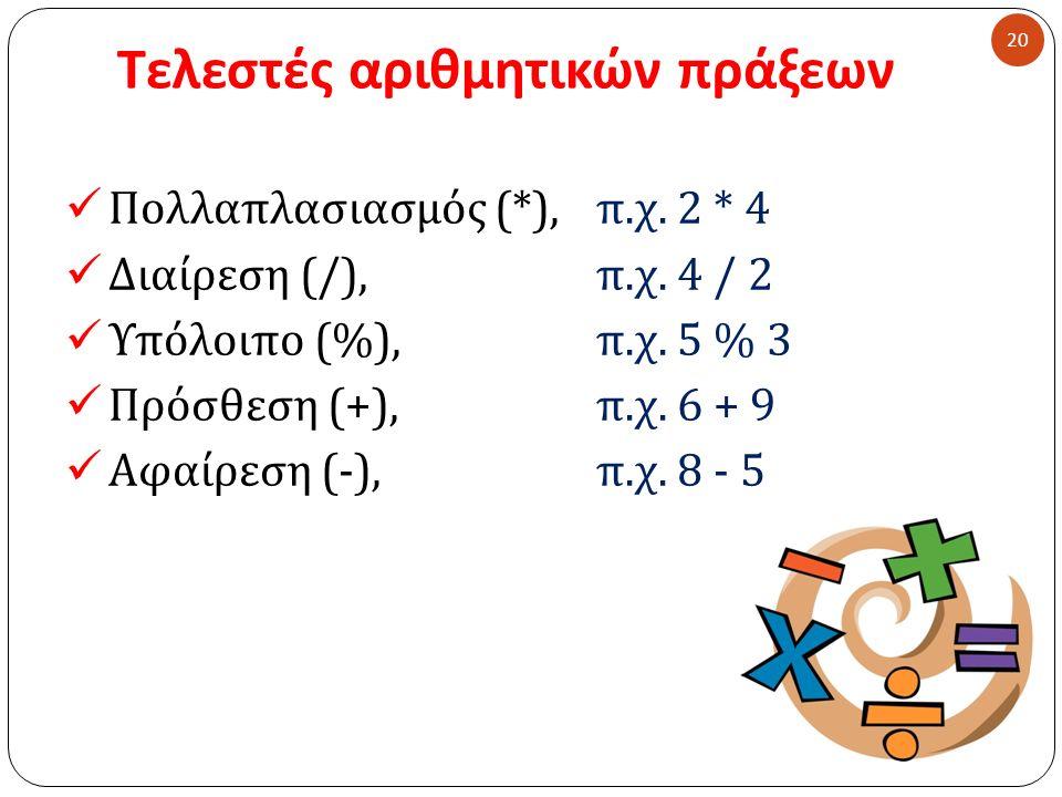 Τελεστές αριθμητικών πράξεων 20 Πολλαπλασιασμός (*), π. χ. 2 * 4 Διαίρεση (/), π. χ. 4 / 2 Υπόλοιπο (%), π. χ. 5 % 3 Πρόσθεση (+), π. χ. 6 + 9 Αφαίρεσ
