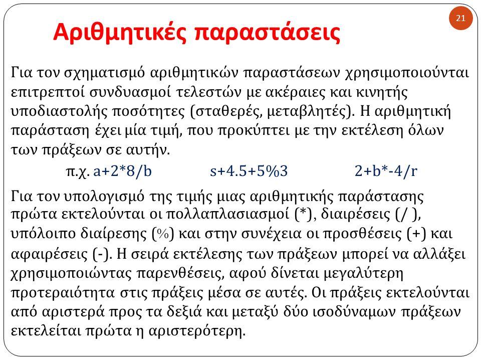 Αριθμητικές παραστάσεις 21 Για τον σχηματισμό αριθμητικών παραστάσεων χρησιμοποιούνται επιτρεπτοί συνδυασμοί τελεστών με ακέραιες και κινητής υποδιαστολής ποσότητες ( σταθερές, μεταβλητές ).