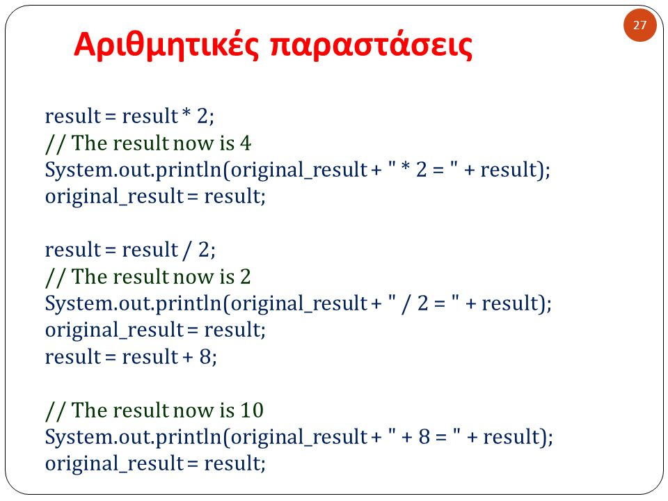 Αριθμητικές παραστάσεις 27 result = result * 2; // The result now is 4 System.out.println(original_result + * 2 = + result); original_result = result; result = result / 2; // The result now is 2 System.out.println(original_result + / 2 = + result); original_result = result; result = result + 8; // The result now is 10 System.out.println(original_result + + 8 = + result); original_result = result;
