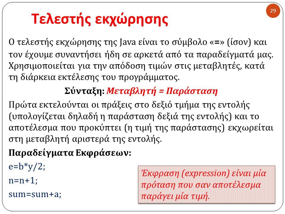 Τελεστής εκχώρησης 29 Ο τελεστής εκχώρησης της Java είναι το σύμβολο «=» ( ίσον ) και τον έχουμε συναντήσει ήδη σε αρκετά από τα παραδείγματά μας. Χρη