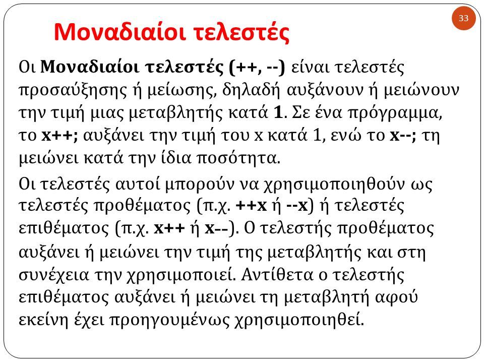 Μοναδιαίοι τελεστές 33 Οι Μοναδιαίοι τελεστές (++, --) είναι τελεστές προσαύξησης ή μείωσης, δηλαδή αυξάνουν ή μειώνουν την τιμή μιας μεταβλητής κατά 1.