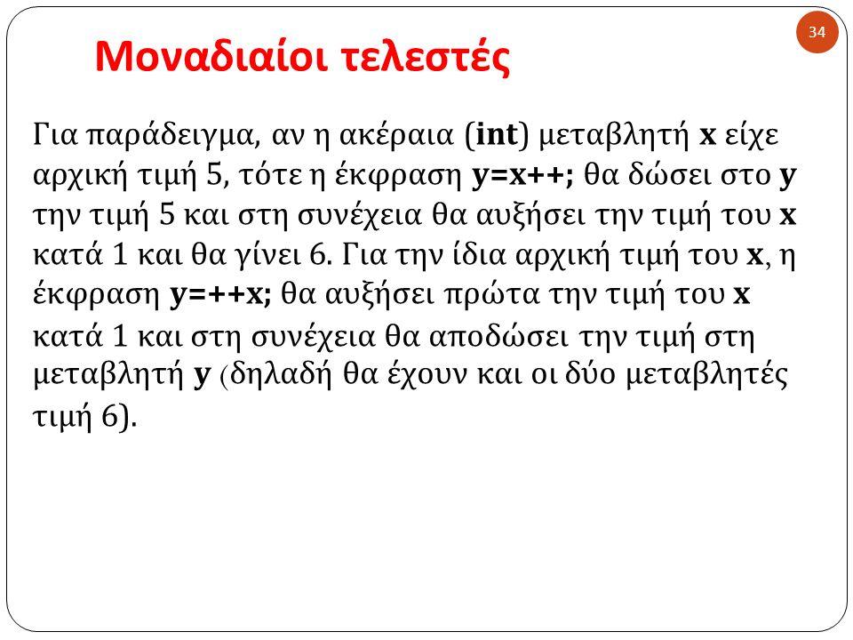 Μοναδιαίοι τελεστές 34 Για παράδειγμα, αν η ακέραια ( int ) μεταβλητή x είχε αρχική τιμή 5, τότε η έκφραση y=x++; θα δώσει στο y την τιμή 5 και στη συ