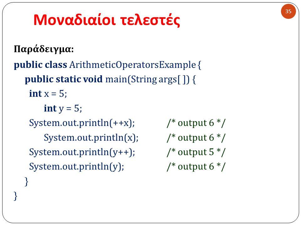 Μοναδιαίοι τελεστές 35 Παράδειγμα : public class ArithmeticOperatorsExample { public static void main(String args[ ]) { int x = 5; int y = 5; System.out.println(++x); /* output 6 */ System.out.println(x); /* output 6 */ System.out.println(y++); /* output 5 */ System.out.println(y); /* output 6 */ }