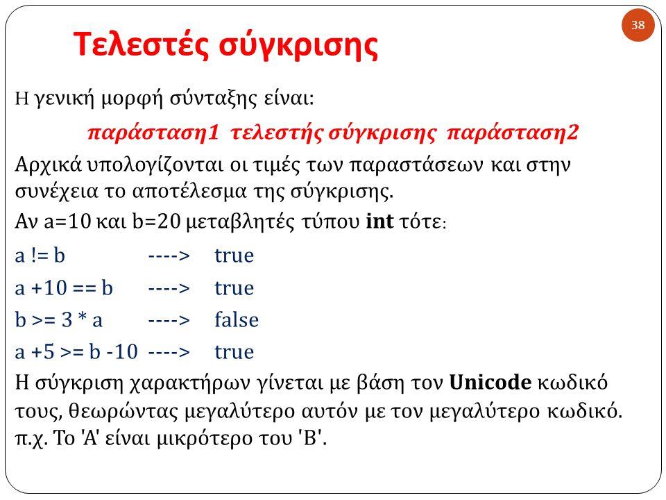 Τελεστές σύγκρισης 38 H γενική μορφή σύνταξης είναι : παράσταση 1 τελεστής σύγκρισης παράσταση 2 Αρχικά υπολογίζονται οι τιμές των παραστάσεων και στη