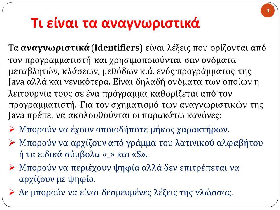 Τι είναι τα αναγνωριστικά Τα αναγνωριστικά ( Identifiers) είναι λέξεις που ορίζονται από τον προγραμματιστή και χρησιμοποιούνται σαν ονόματα μεταβλητών, κλάσεων, μεθόδων κ.