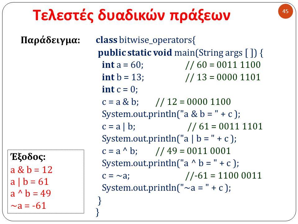 Τελεστές δυαδικών πράξεων 45 class bitwise_operators{ public static void main(String args [ ] ) { int a = 60;// 60 = 0011 1100 int b = 13;// 13 = 0000 1101 int c = 0; c = a & b; // 12 = 0000 1100 System.out.println( a & b = + c ); c = a | b; // 61 = 0011 1101 System.out.println( a | b = + c ); c = a ^ b; // 49 = 0011 0001 System.out.println( a ^ b = + c ); c = ~a; //-61 = 1100 0011 System.out.println( ~a = + c ); } Παράδειγμα : Έξοδος : a & b = 12 a | b = 61 a ^ b = 49 ~a = -61