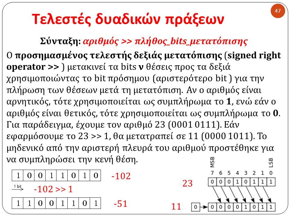 Τελεστές δυαδικών πράξεων 47 Σύνταξη : αριθμός >> πλήθος _ bits_μετατόπισης Ο προσημασμένος τελεστής δεξιάς μετατόπισης (signed right operator >> ) μετακινεί τα bits ν θέσεις προς τα δεξιά χρησιμοποιώντας το bit πρόσημου ( αριστερότερο bit ) για την πλήρωση των θέσεων μετά τη μετατόπιση.