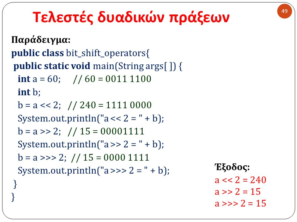 Τελεστές δυαδικών πράξεων 49 Παράδειγμα : public class bit_shift_operators{ public static void main(String args[ ]) { int a = 60; // 60 = 0011 1100 int b; b = a << 2; // 240 = 1111 0000 System.out.println( a << 2 = + b); b = a >> 2; // 15 = 00001111 System.out.println( a >> 2 = + b); b = a >>> 2; // 15 = 0000 1111 System.out.println( a >>> 2 = + b); } Έξοδος : a << 2 = 240 a >> 2 = 15 a >>> 2 = 15