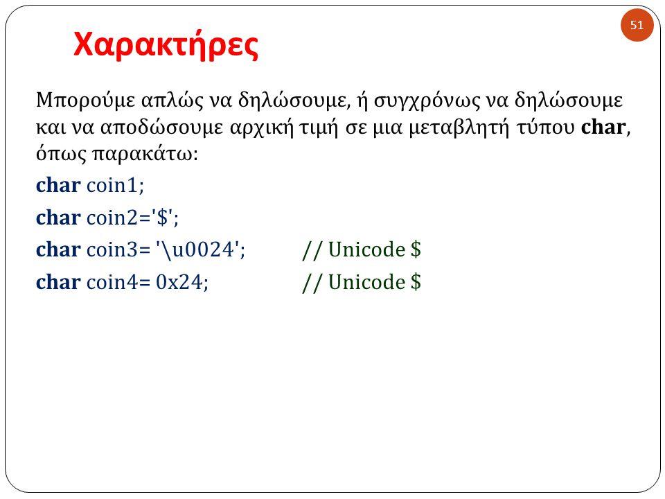Χαρακτήρες 51 Μπορούμε απλώς να δηλώσουμε, ή συγχρόνως να δηλώσουμε και να αποδώσουμε αρχική τιμή σε μια μεταβλητή τύπου char, όπως παρακάτω: char coin1; char coin2= $ ; char coin3= \u0024 ;// Unicode $ char coin4= 0x24;// Unicode $