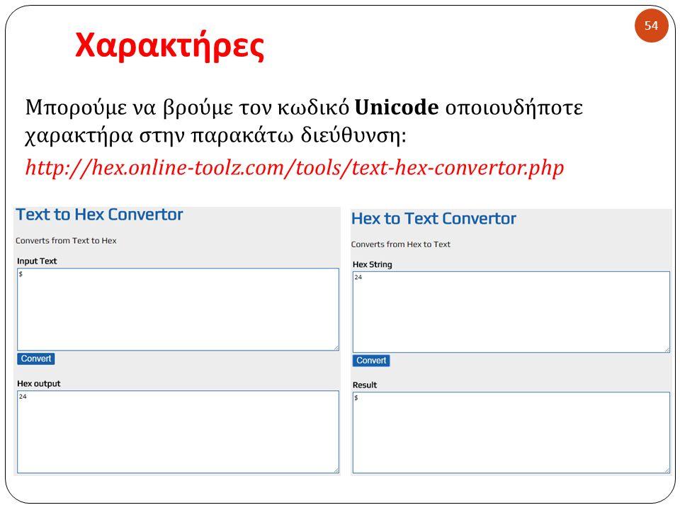 Χαρακτήρες 54 Μπορούμε να βρούμε τον κωδικό Unicode οποιουδήποτε χαρακτήρα στην παρακάτω διεύθυνση : http://hex.online-toolz.com/tools/text-hex-conver