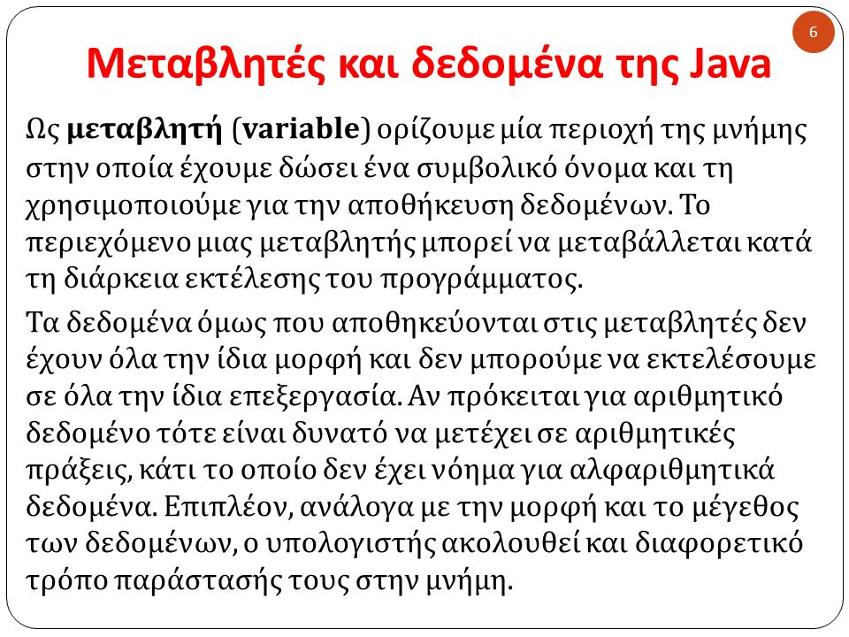 Μεταβλητές και δεδομένα της Java Ως μεταβλητή ( variable) ορίζουμε μία περιοχή της μνήμης στην οποία έχουμε δώσει ένα συμβολικό όνομα και τη χρησιμοποιούμε για την αποθήκευση δεδομένων.