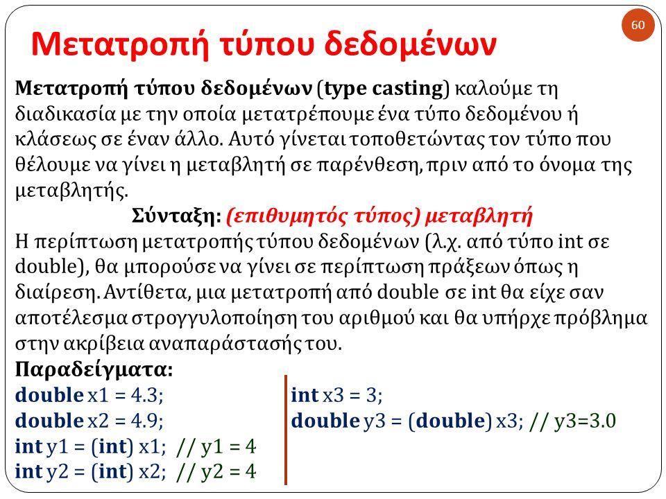 Μετατροπή τύπου δεδομένων 60 Μετατροπή τύπου δεδομένων ( type casting) καλούμε τη διαδικασία με την οποία μετατρέπουμε ένα τύπο δεδομένου ή κλάσεως σε έναν άλλο.