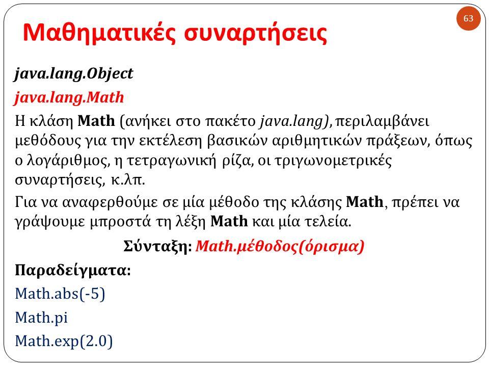 Μαθηματικές συναρτήσεις 63 java.lang.Object java.lang.Math Η κλάση Math ( ανήκει στο πακέτο java.lang), περιλαμβάνει μεθόδους για την εκτέλεση βασικών αριθμητικών πράξεων, όπως ο λογάριθμος, η τετραγωνική ρίζα, οι τριγωνομετρικές συναρτήσεις, κ.