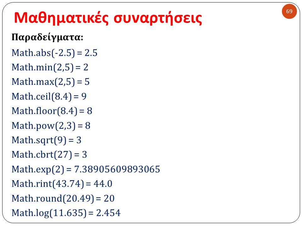 Μαθηματικές συναρτήσεις 69 Παραδείγματα : Math.abs(-2.5) = 2.5 Math.min(2,5) = 2 Math.max(2,5) = 5 Math.ceil(8.4) = 9 Math.floor(8.4) = 8 Math.pow(2,3) = 8 Math.sqrt(9) = 3 Math.cbrt(27) = 3 Math.exp(2) = 7.38905609893065 Math.rint(43.74) = 44.0 Math.round(20.49) = 20 Math.log(11.635) = 2.454