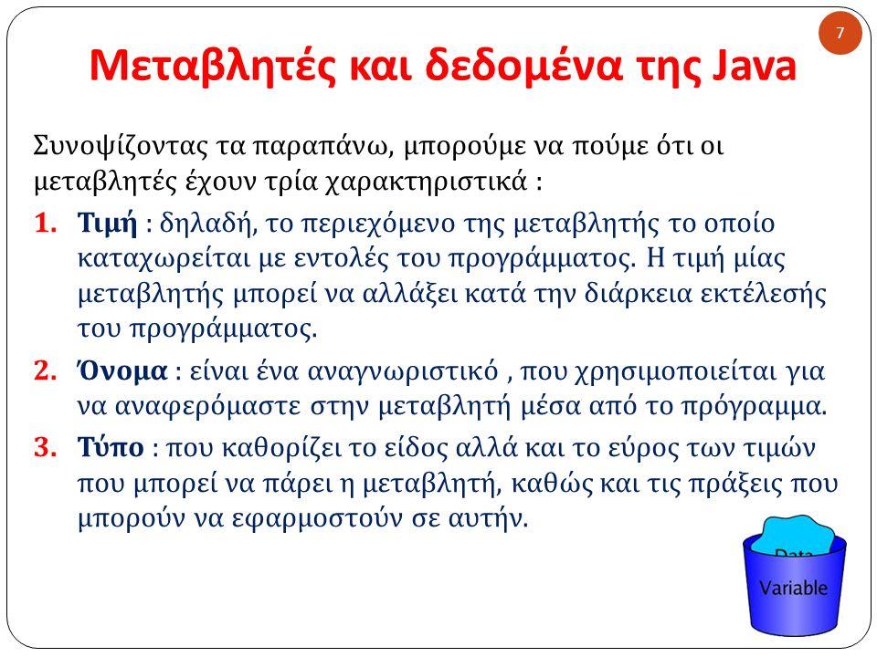 Μεταβλητές και δεδομένα της Java 7 Συνοψίζοντας τα παραπάνω, μπορούμε να πούμε ότι οι μεταβλητές έχουν τρία χαρακτηριστικά : 1.Τιμή : δηλαδή, το περιε