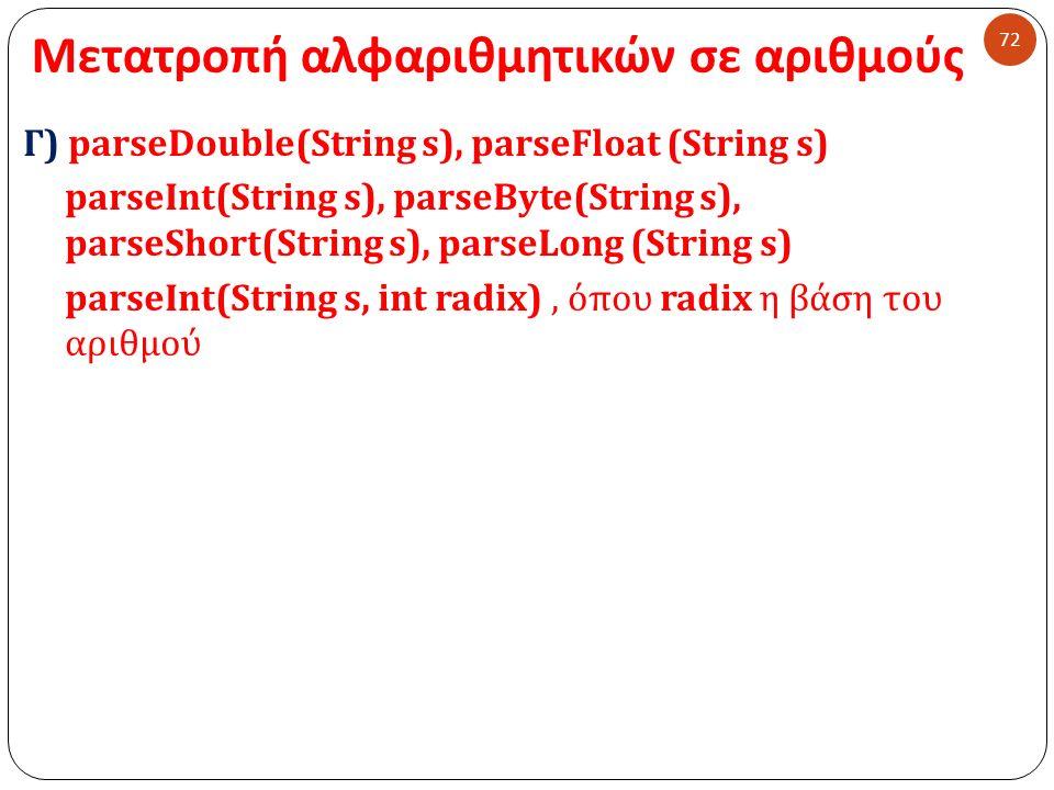 Μετατροπή αλφαριθμητικών σε αριθμούς 72 Γ) parseDouble(String s), parseFloat (String s) parseInt(String s), parseByte(String s), parseShort(String s), parseLong (String s) parseInt(String s, int radix), όπου radix η βάση του αριθμού