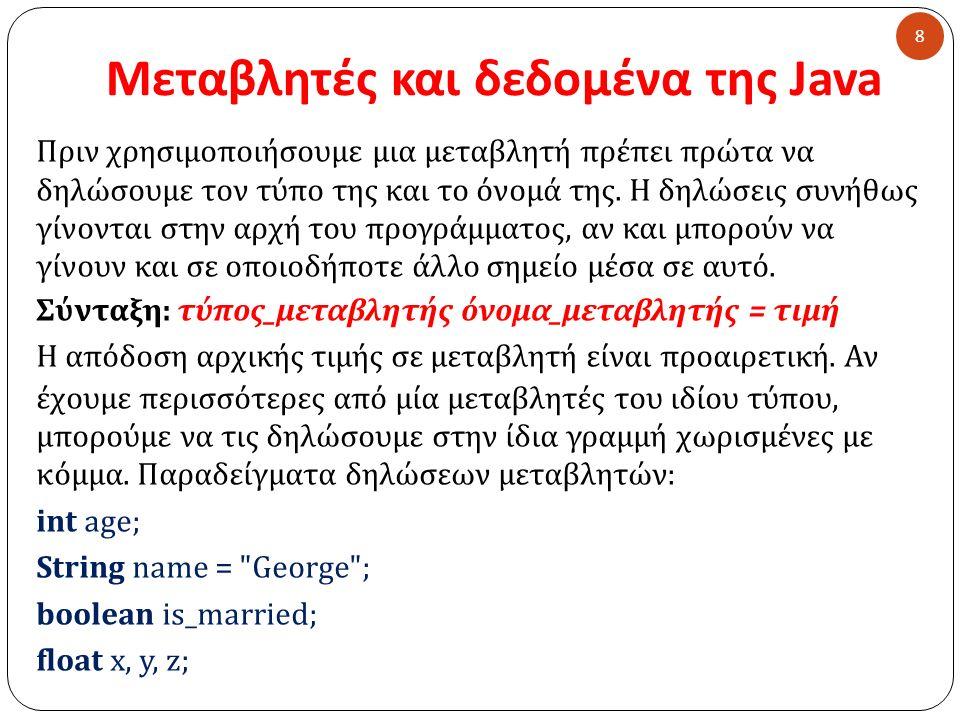 Μεταβλητές και δεδομένα της Java Πριν χρησιμοποιήσουμε μια μεταβλητή πρέπει πρώτα να δηλώσουμε τον τύπο της και το όνομά της. Η δηλώσεις συνήθως γίνον