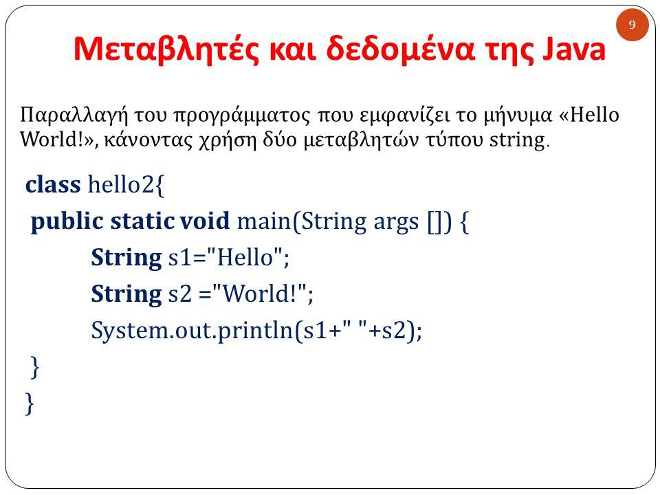 Μεταβλητές και δεδομένα της Java class hello2{ public static void main(String args []) { String s1= Hello ; String s2 = World! ; System.out.println(s1+ +s2); } 9 Παραλλαγή του προγράμματος που εμφανίζει το μήνυμα « Hello World.