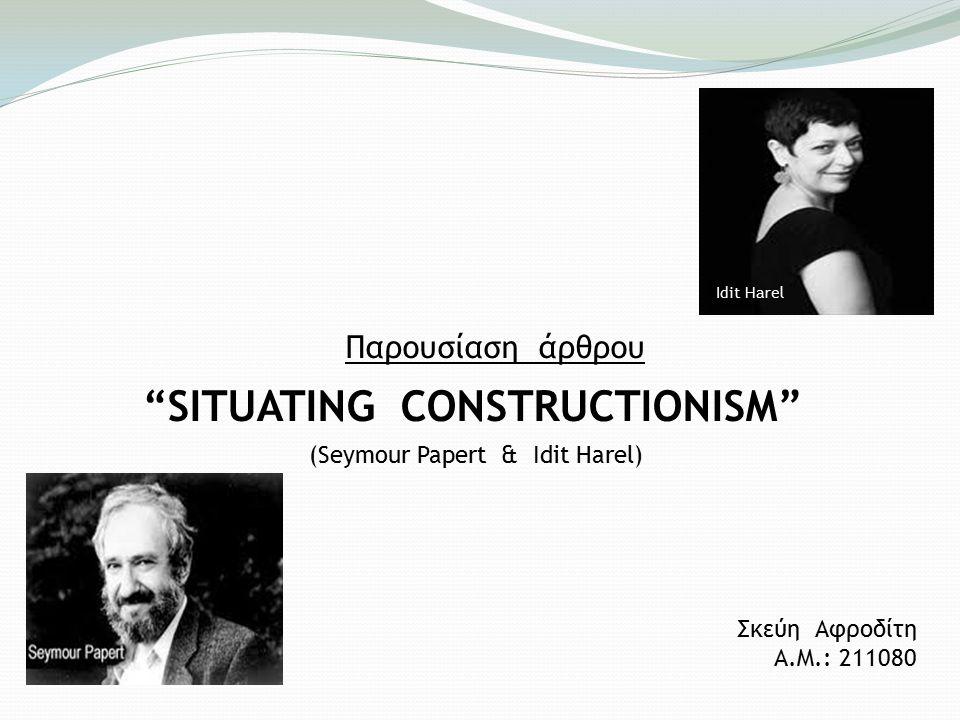 Παρουσίαση άρθρου SITUATING CONSTRUCTIONISM (Seymour Papert & Idit Harel) Σκεύη Αφροδίτη Α.Μ.: 211080 Ιdit Harel
