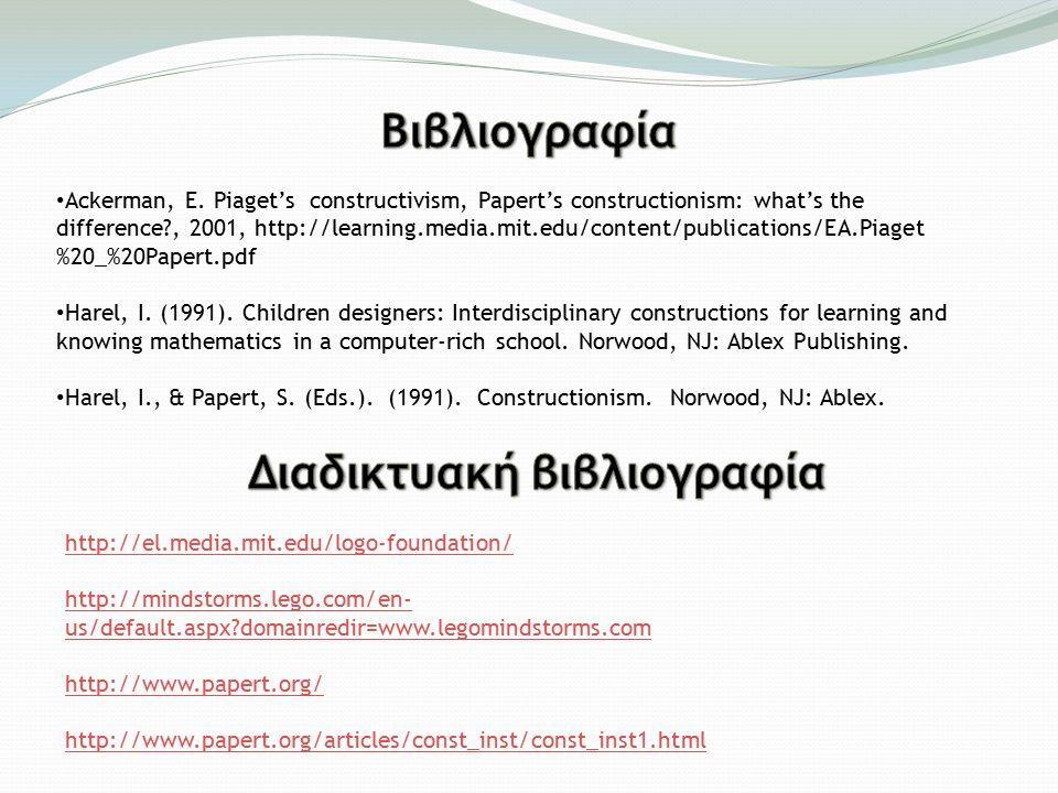 http://el.media.mit.edu/logo-foundation/ http://mindstorms.lego.com/en- us/default.aspx?domainredir=www.legomindstorms.com http://www.papert.org/ http://www.papert.org/articles/const_inst/const_inst1.html Ackerman, E.