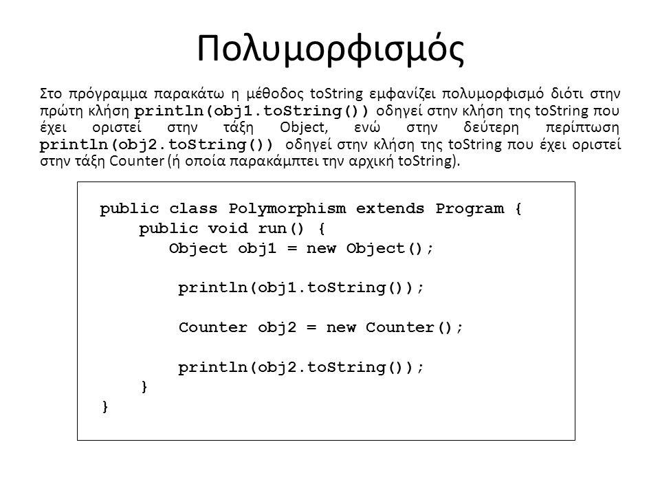 Πολυμορφισμός public class Polymorphism extends Program { public void run() { Object obj1 = new Object(); println(obj1.toString()); Counter obj2 = new Counter(); println(obj2.toString()); } Στο πρόγραμμα παρακάτω η μέθοδος toString εμφανίζει πολυμορφισμό διότι στην πρώτη κλήση println(obj1.toString()) οδηγεί στην κλήση της toString που έχει οριστεί στην τάξη Object, ενώ στην δεύτερη περίπτωση println(obj2.toString()) οδηγεί στην κλήση της toString που έχει οριστεί στην τάξη Counter (ή οποία παρακάμπτει την αρχική toString).