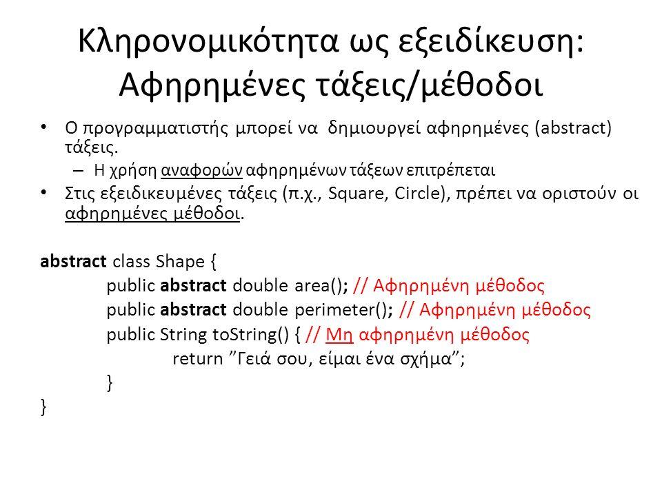 Κληρονομικότητα ως εξειδίκευση: Αφηρημένες τάξεις/μέθοδοι Ο προγραμματιστής μπορεί να δημιουργεί αφηρημένες (abstract) τάξεις.